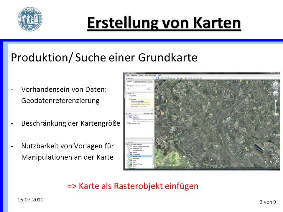 16.07.2010 3 von 9 Erstellung von Karten Produktion/ Suche einer Grundkarte -Vorhandensein von Daten: Geodatenreferenzierung -Beschränkung der Karteng