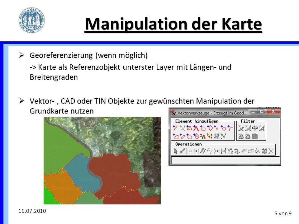 16.07.2010 5 von 9 Manipulation der Karte  Georeferenzierung (wenn möglich) -> Karte als Referenzobjekt unterster Layer mit Längen- und Breitengraden
