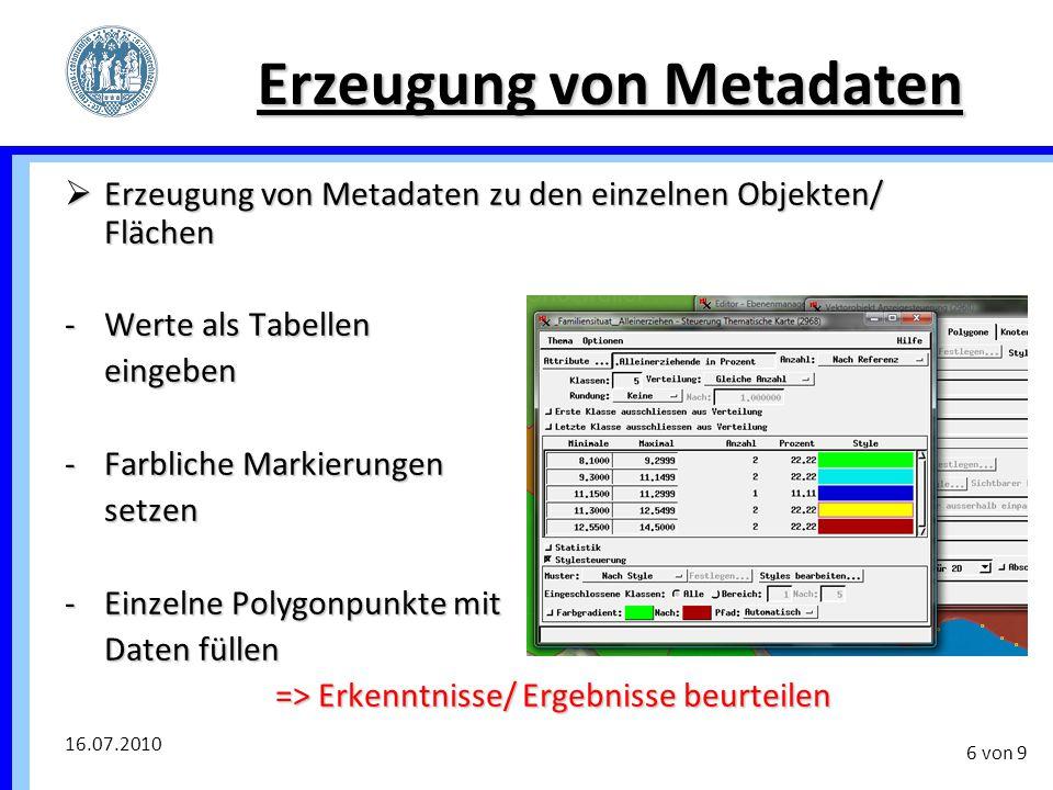 16.07.2010 6 von 9 Erzeugung von Metadaten  Erzeugung von Metadaten zu den einzelnen Objekten/ Flächen -Werte als Tabellen eingeben -Farbliche Markie
