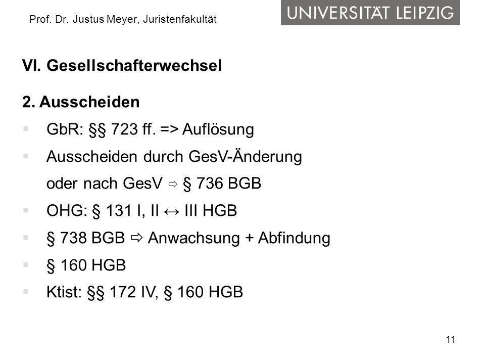 11 Prof. Dr. Justus Meyer, Juristenfakultät VI. Gesellschafterwechsel 2. Ausscheiden  GbR: §§ 723 ff. => Auflösung  Ausscheiden durch GesV-Änderung