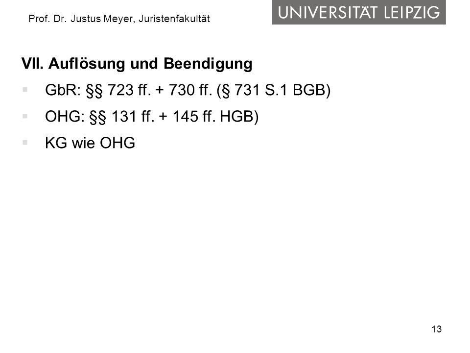 13 Prof. Dr. Justus Meyer, Juristenfakultät VII. Auflösung und Beendigung  GbR: §§ 723 ff. + 730 ff. (§ 731 S.1 BGB)  OHG: §§ 131 ff. + 145 ff. HGB)