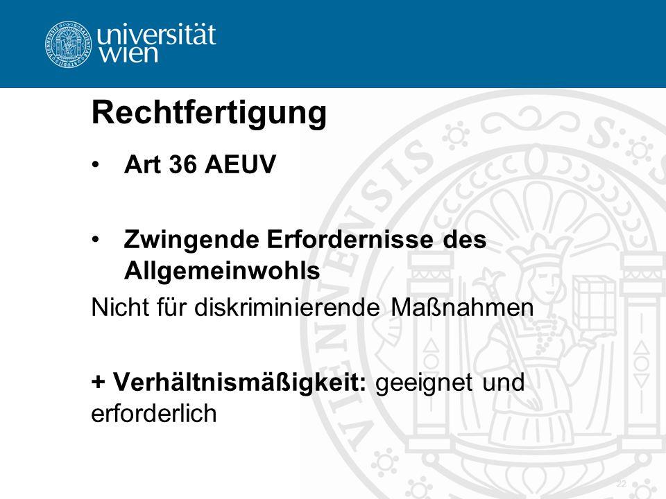 Rechtfertigung Art 36 AEUV Zwingende Erfordernisse des Allgemeinwohls Nicht für diskriminierende Maßnahmen + Verhältnismäßigkeit: geeignet und erforde