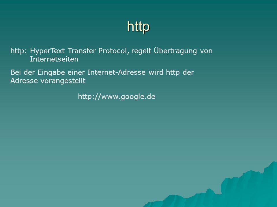 http http: HyperText Transfer Protocol, regelt Übertragung von Internetseiten Bei der Eingabe einer Internet-Adresse wird http der Adresse vorangestellt http://www.google.de