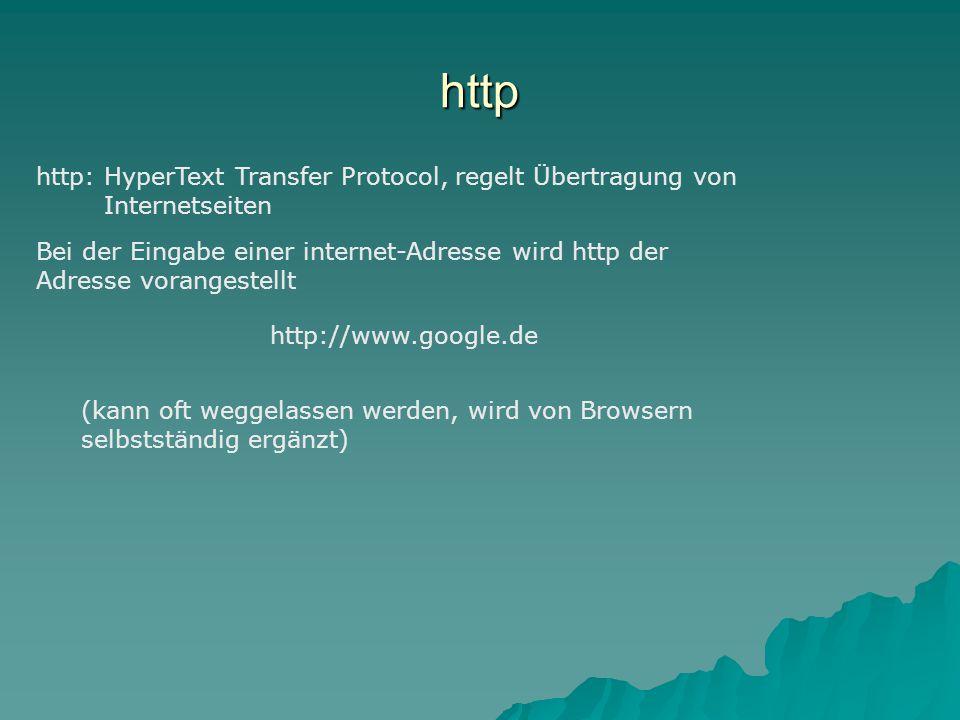 http http: HyperText Transfer Protocol, regelt Übertragung von Internetseiten Bei der Eingabe einer internet-Adresse wird http der Adresse vorangestellt http://www.google.de (kann oft weggelassen werden, wird von Browsern selbstständig ergänzt)