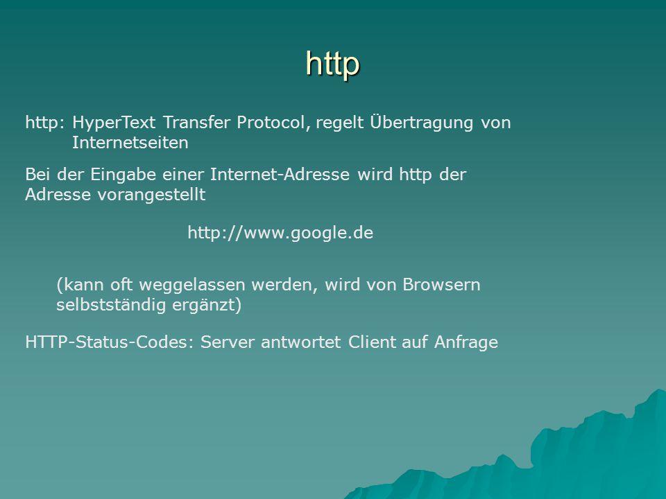 http http: HyperText Transfer Protocol, regelt Übertragung von Internetseiten Bei der Eingabe einer Internet-Adresse wird http der Adresse vorangestellt http://www.google.de (kann oft weggelassen werden, wird von Browsern selbstständig ergänzt) HTTP-Status-Codes: Server antwortet Client auf Anfrage