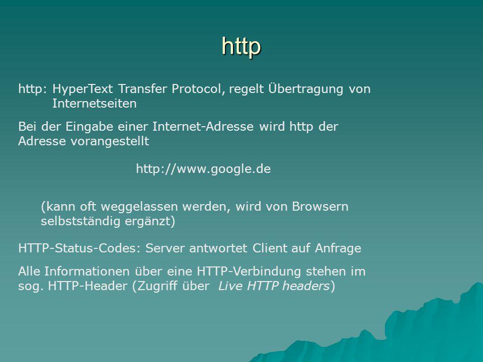http http: HyperText Transfer Protocol, regelt Übertragung von Internetseiten Bei der Eingabe einer Internet-Adresse wird http der Adresse vorangestellt http://www.google.de (kann oft weggelassen werden, wird von Browsern selbstständig ergänzt) HTTP-Status-Codes: Server antwortet Client auf Anfrage Alle Informationen über eine HTTP-Verbindung stehen im sog.