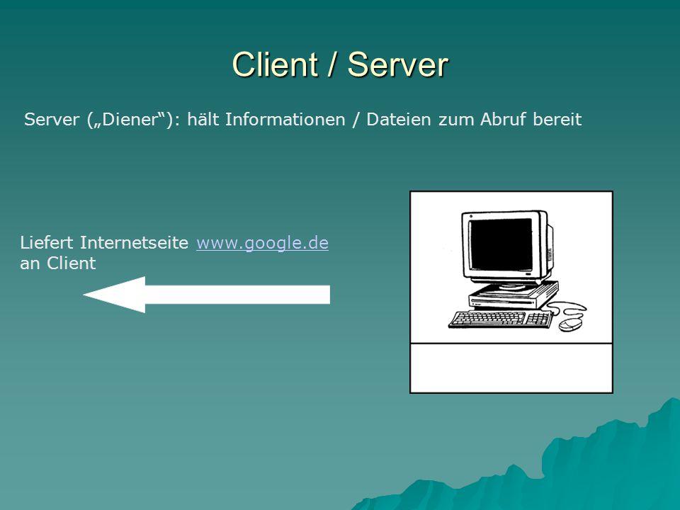 "Client / Server Server (""Diener ): hält Informationen / Dateien zum Abruf bereit Liefert Internetseite www.google.de an Clientwww.google.de"