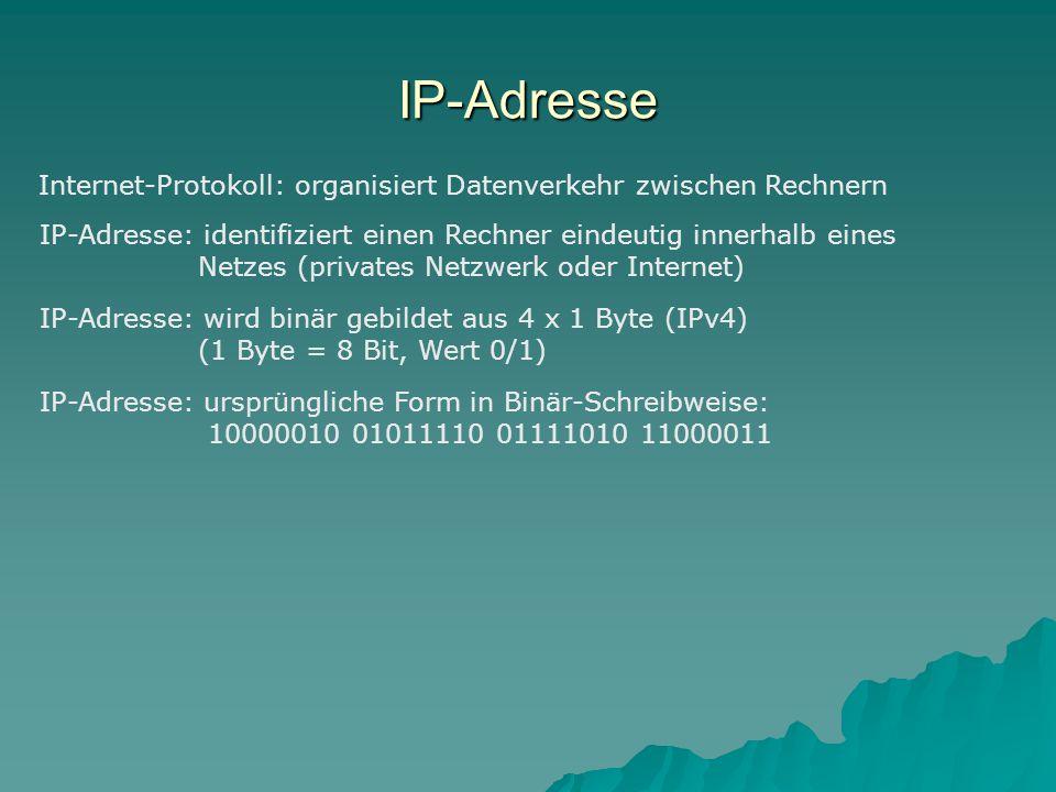 IP-Adresse Internet-Protokoll: organisiert Datenverkehr zwischen Rechnern IP-Adresse: identifiziert einen Rechner eindeutig innerhalb eines Netzes (privates Netzwerk oder Internet) IP-Adresse: wird binär gebildet aus 4 x 1 Byte (IPv4) (1 Byte = 8 Bit, Wert 0/1) IP-Adresse: ursprüngliche Form in Binär-Schreibweise: 10000010 01011110 01111010 11000011