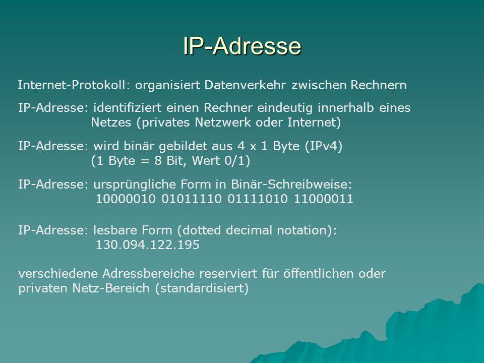 IP-Adresse Internet-Protokoll: organisiert Datenverkehr zwischen Rechnern IP-Adresse: identifiziert einen Rechner eindeutig innerhalb eines Netzes (privates Netzwerk oder Internet) IP-Adresse: wird binär gebildet aus 4 x 1 Byte (IPv4) (1 Byte = 8 Bit, Wert 0/1) IP-Adresse: ursprüngliche Form in Binär-Schreibweise: 10000010 01011110 01111010 11000011 IP-Adresse: lesbare Form (dotted decimal notation): 130.094.122.195 verschiedene Adressbereiche reserviert für öffentlichen oder privaten Netz-Bereich (standardisiert)