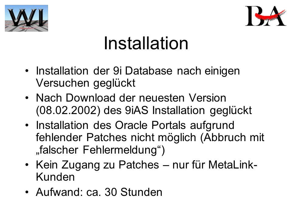 """Installation Installation der 9i Database nach einigen Versuchen geglückt Nach Download der neuesten Version (08.02.2002) des 9iAS Installation geglückt Installation des Oracle Portals aufgrund fehlender Patches nicht möglich (Abbruch mit """"falscher Fehlermeldung ) Kein Zugang zu Patches – nur für MetaLink- Kunden Aufwand: ca."""