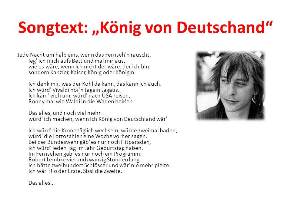 """Songtext: """"König von Deutschand"""" Jede Nacht um halb eins, wenn das Fernseh'n rauscht, leg' ich mich aufs Bett und mal mir aus, wie es wäre, wenn ich n"""