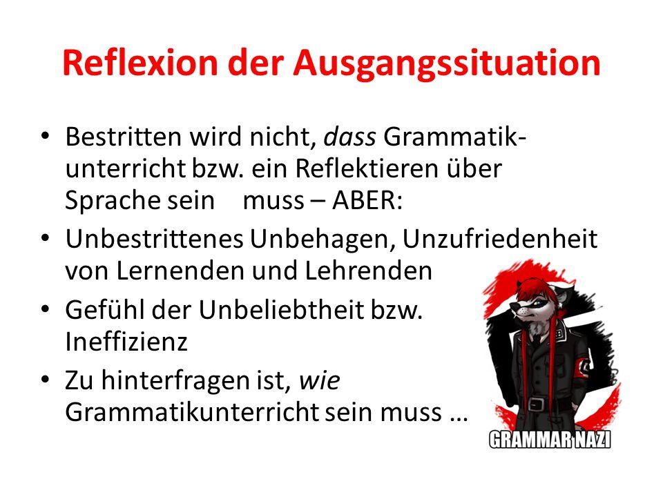 Reflexion der Ausgangssituation Bestritten wird nicht, dass Grammatik- unterricht bzw. ein Reflektieren über Sprache sein muss – ABER: Unbestrittenes