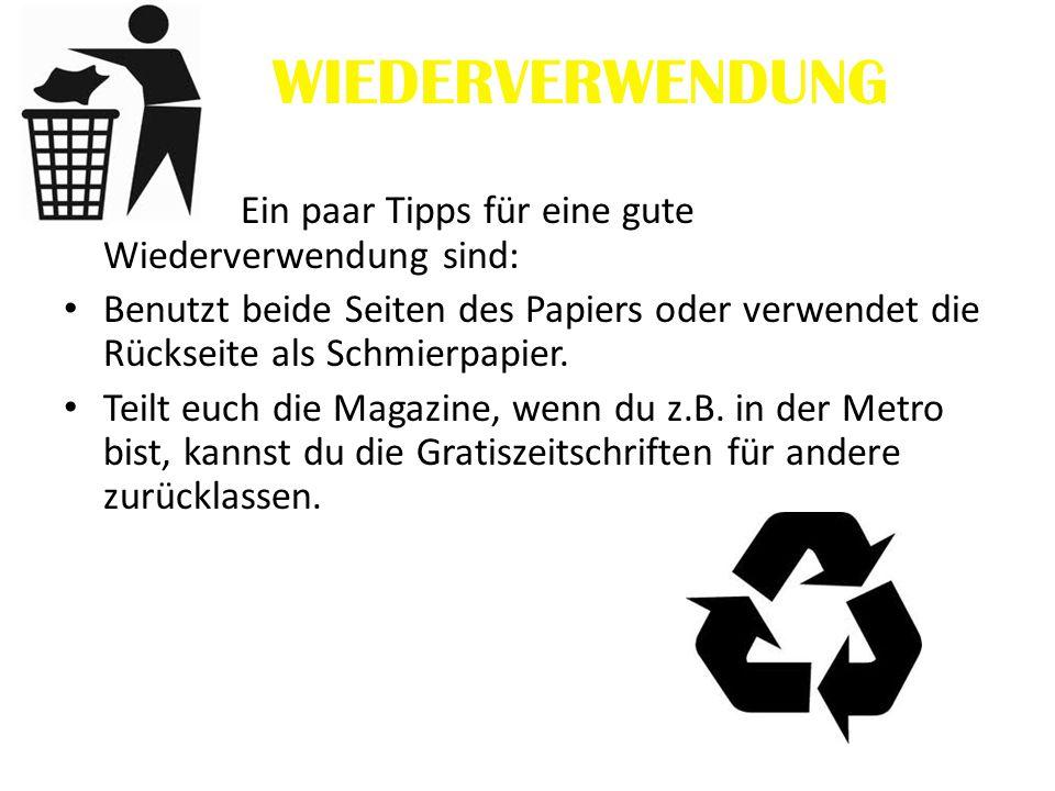 WIEDERVERWENDUNG Ein paar Tipps für eine gute Wiederverwendung sind: Benutzt beide Seiten des Papiers oder verwendet die Rückseite als Schmierpapier.