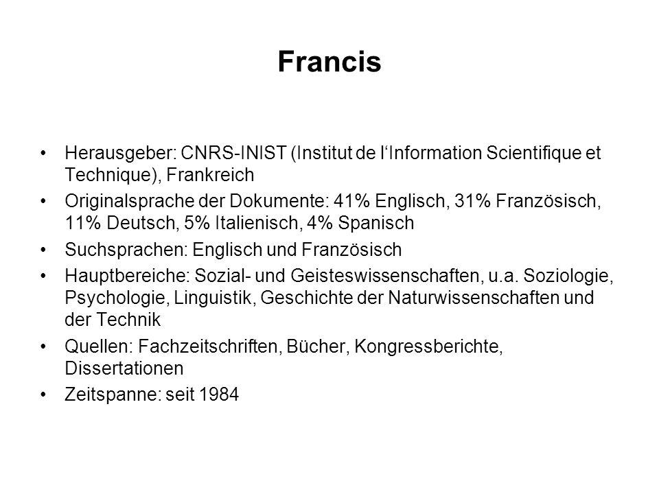 Francis Herausgeber: CNRS-INIST (Institut de l'Information Scientifique et Technique), Frankreich Originalsprache der Dokumente: 41% Englisch, 31% Französisch, 11% Deutsch, 5% Italienisch, 4% Spanisch Suchsprachen: Englisch und Französisch Hauptbereiche: Sozial- und Geisteswissenschaften, u.a.