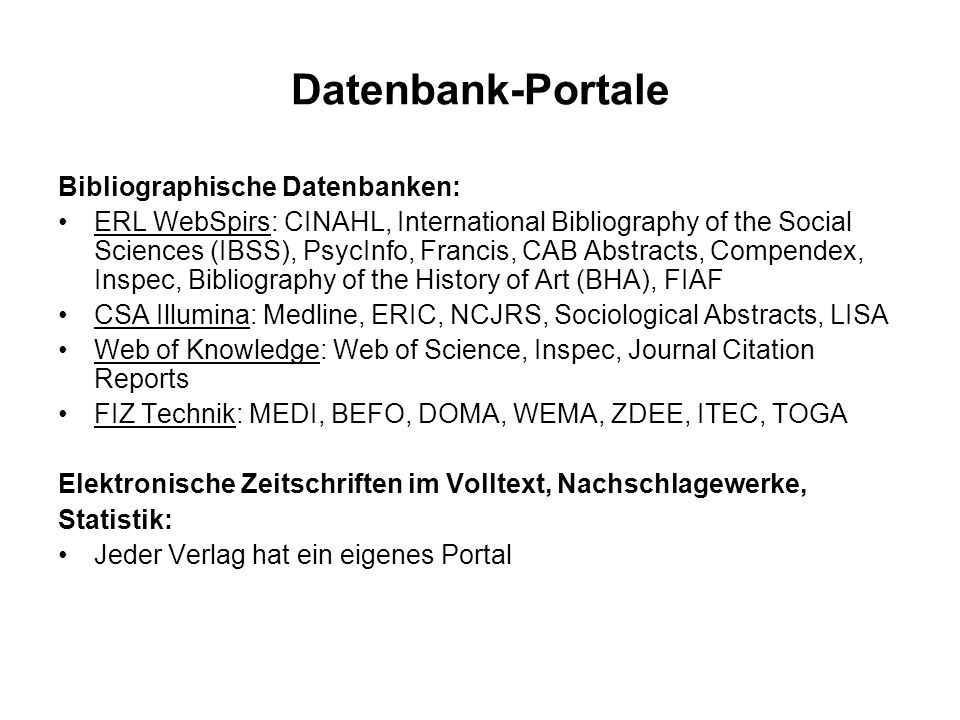 Datenbank-Portale Bibliographische Datenbanken: ERL WebSpirs: CINAHL, International Bibliography of the Social Sciences (IBSS), PsycInfo, Francis, CAB Abstracts, Compendex, Inspec, Bibliography of the History of Art (BHA), FIAF CSA Illumina: Medline, ERIC, NCJRS, Sociological Abstracts, LISA Web of Knowledge: Web of Science, Inspec, Journal Citation Reports FIZ Technik: MEDI, BEFO, DOMA, WEMA, ZDEE, ITEC, TOGA Elektronische Zeitschriften im Volltext, Nachschlagewerke, Statistik: Jeder Verlag hat ein eigenes Portal