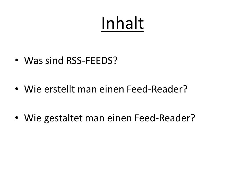 Inhalt Was sind RSS-FEEDS? Wie erstellt man einen Feed-Reader? Wie gestaltet man einen Feed-Reader?