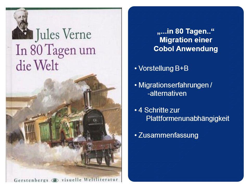 """""""...in 80 Tagen.. Migration einer Cobol Anwendung Vorstellung B+B Migrationserfahrungen / -alternativen 4 Schritte zur Plattformenunabhängigkeit Zusammenfassung"""