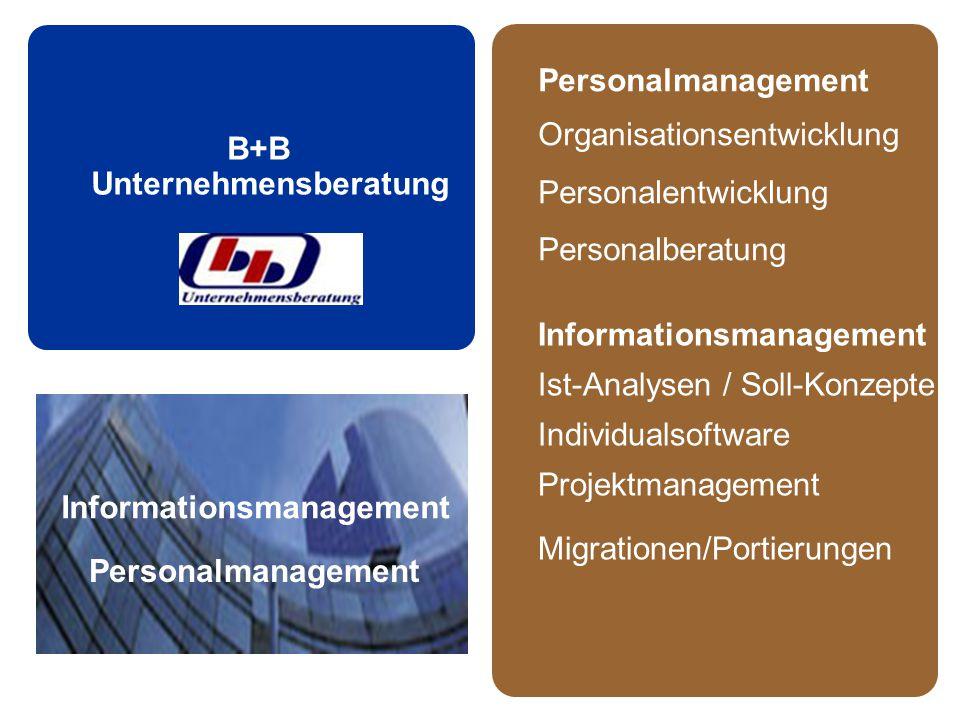 B+B Unternehmensberatung Informationsmanagement Personalmanagement Organisationsentwicklung Personalentwicklung Personalberatung Informationsmanagement Ist-Analysen / Soll-Konzepte Individualsoftware Projektmanagement Migrationen/Portierungen