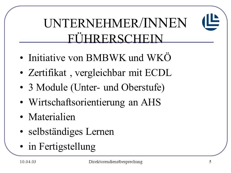 10.04.03Direktorendienstbesprechung5 UNTERNEHMER /INNEN FÜHRERSCHEIN Initiative von BMBWK und WKÖ Zertifikat, vergleichbar mit ECDL 3 Module (Unter- und Oberstufe) Wirtschaftsorientierung an AHS Materialien selbständiges Lernen in Fertigstellung