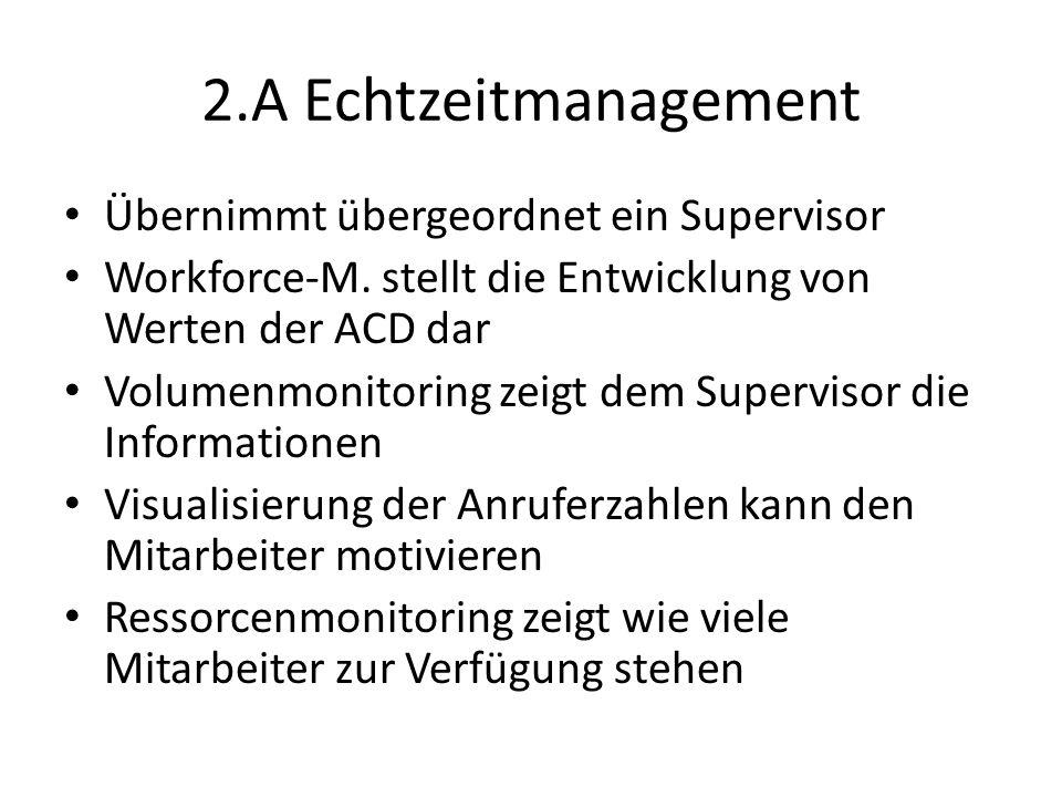 2.A Echtzeitmanagement Übernimmt übergeordnet ein Supervisor Workforce-M. stellt die Entwicklung von Werten der ACD dar Volumenmonitoring zeigt dem Su