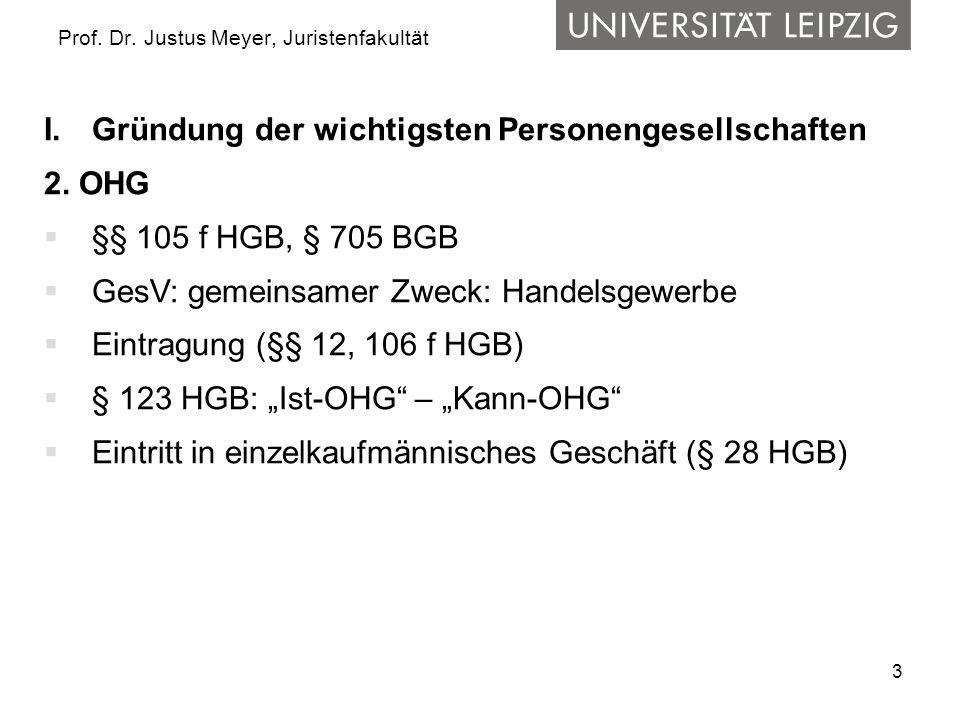 3 Prof. Dr. Justus Meyer, Juristenfakultät I.Gründung der wichtigsten Personengesellschaften 2. OHG  §§ 105 f HGB, § 705 BGB  GesV: gemeinsamer Zwec