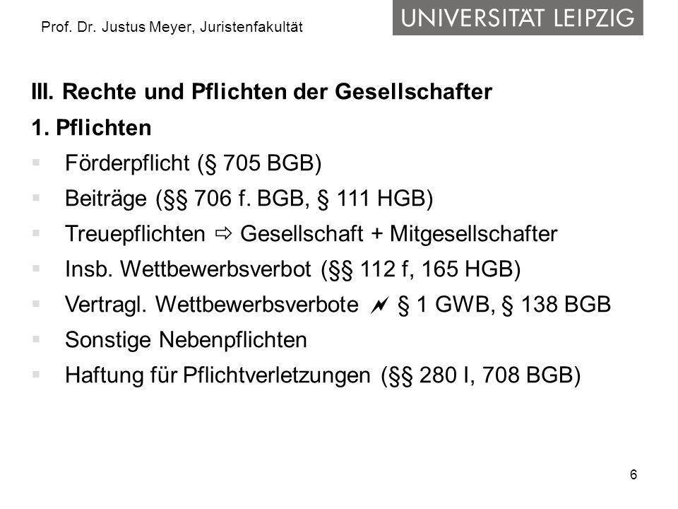 6 Prof. Dr. Justus Meyer, Juristenfakultät III. Rechte und Pflichten der Gesellschafter 1. Pflichten  Förderpflicht (§ 705 BGB)  Beiträge (§§ 706 f.