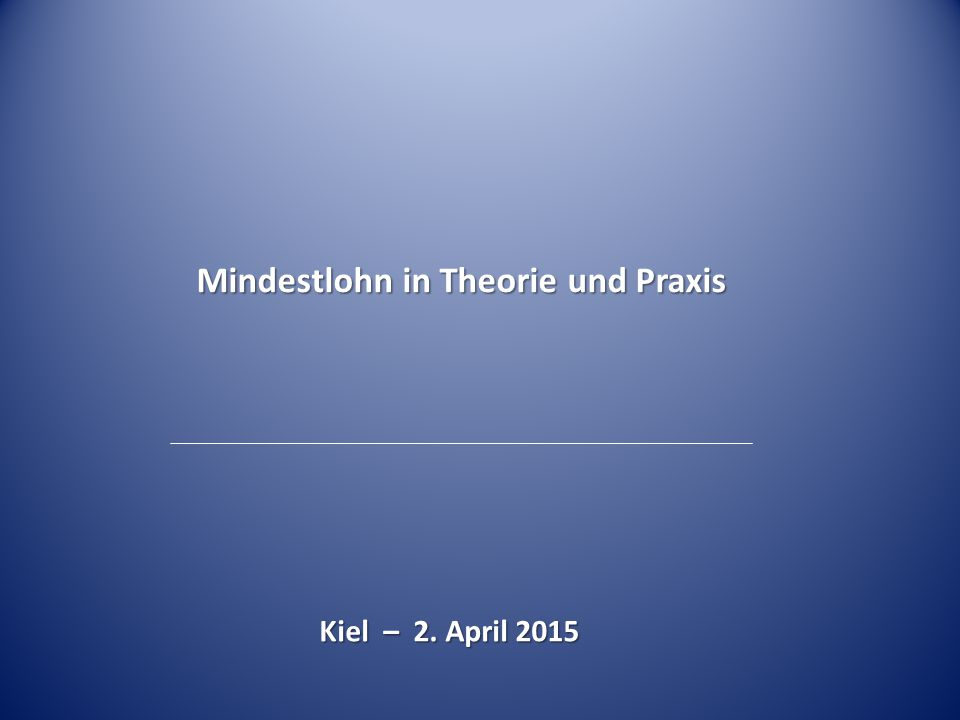 Mindestlohn in Theorie und Praxis Kiel – 2. April 2015