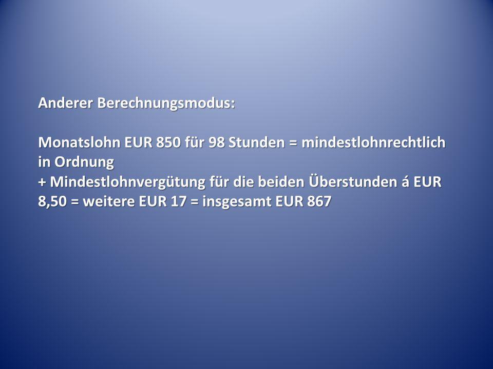 Anderer Berechnungsmodus: Monatslohn EUR 850 für 98 Stunden = mindestlohnrechtlich in Ordnung + Mindestlohnvergütung für die beiden Überstunden á EUR 8,50 = weitere EUR 17 = insgesamt EUR 867