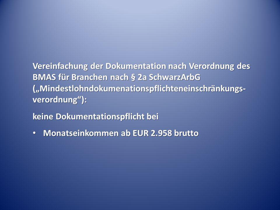"""Vereinfachung der Dokumentation nach Verordnung des BMAS für Branchen nach § 2a SchwarzArbG (""""Mindestlohndokumenationspflichteneinschränkungs- verordnung ): keine Dokumentationspflicht bei Monatseinkommen ab EUR 2.958 brutto Monatseinkommen ab EUR 2.958 brutto"""