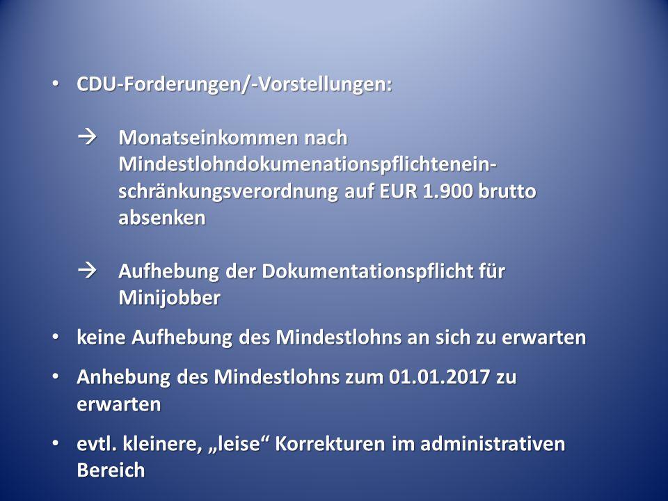 CDU-Forderungen/-Vorstellungen:  Monatseinkommen nach Mindestlohndokumenationspflichtenein- schränkungsverordnung auf EUR 1.900 brutto absenken  Aufhebung der Dokumentationspflicht für Minijobber CDU-Forderungen/-Vorstellungen:  Monatseinkommen nach Mindestlohndokumenationspflichtenein- schränkungsverordnung auf EUR 1.900 brutto absenken  Aufhebung der Dokumentationspflicht für Minijobber keine Aufhebung des Mindestlohns an sich zu erwarten keine Aufhebung des Mindestlohns an sich zu erwarten Anhebung des Mindestlohns zum 01.01.2017 zu erwarten Anhebung des Mindestlohns zum 01.01.2017 zu erwarten evtl.