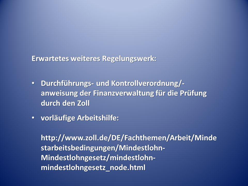 Erwartetes weiteres Regelungswerk: Durchführungs- und Kontrollverordnung/- anweisung der Finanzverwaltung für die Prüfung durch den Zoll Durchführungs- und Kontrollverordnung/- anweisung der Finanzverwaltung für die Prüfung durch den Zoll vorläufige Arbeitshilfe: http://www.zoll.de/DE/Fachthemen/Arbeit/Minde starbeitsbedingungen/Mindestlohn- Mindestlohngesetz/mindestlohn- mindestlohngesetz_node.html vorläufige Arbeitshilfe: http://www.zoll.de/DE/Fachthemen/Arbeit/Minde starbeitsbedingungen/Mindestlohn- Mindestlohngesetz/mindestlohn- mindestlohngesetz_node.html