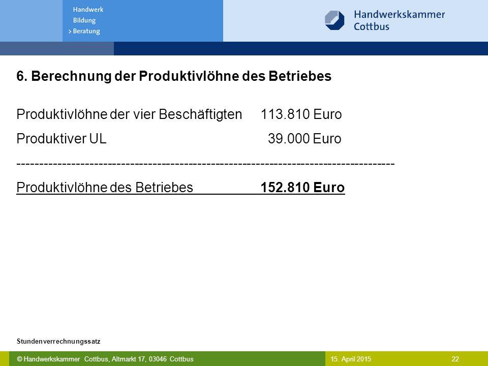 © Handwerkskammer Cottbus, Altmarkt 17, 03046 Cottbus 22 Stundenverrechnungssatz 15. April 2015 6. Berechnung der Produktivlöhne des Betriebes Produkt