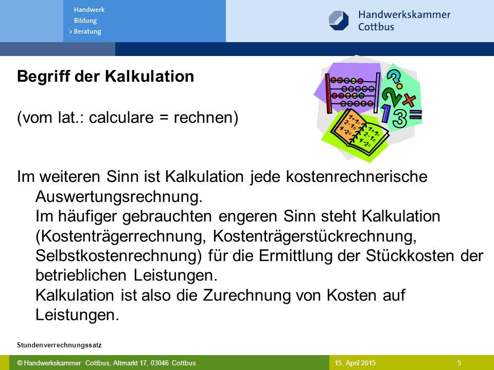 © Handwerkskammer Cottbus, Altmarkt 17, 03046 Cottbus 5 Stundenverrechnungssatz 15. April 2015 Begriff der Kalkulation (vom lat.: calculare = rechnen)