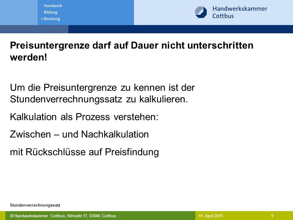© Handwerkskammer Cottbus, Altmarkt 17, 03046 Cottbus 9 Stundenverrechnungssatz 15. April 2015 Preisuntergrenze darf auf Dauer nicht unterschritten we