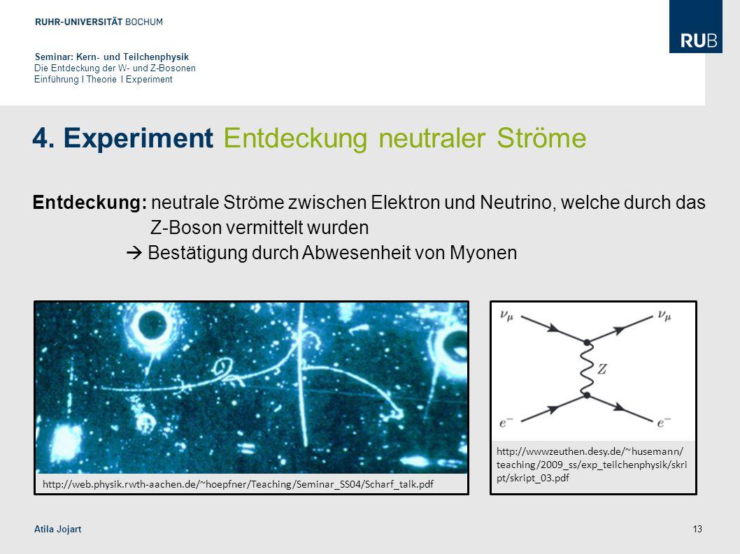 13 4. Experiment Entdeckung neutraler Ströme Entdeckung: neutrale Ströme zwischen Elektron und Neutrino, welche durch das Z-Boson vermittelt wurden 