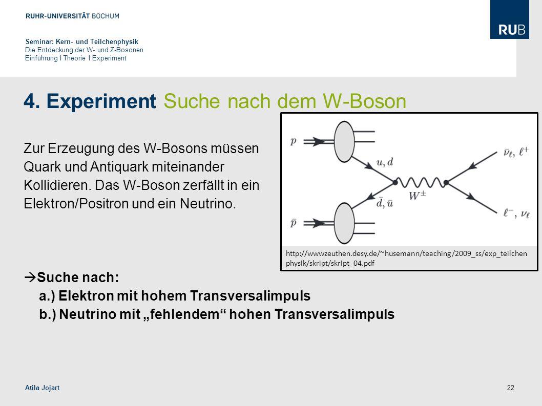 22 4. Experiment Suche nach dem W-Boson Zur Erzeugung des W-Bosons müssen Quark und Antiquark miteinander Kollidieren. Das W-Boson zerfällt in ein Ele