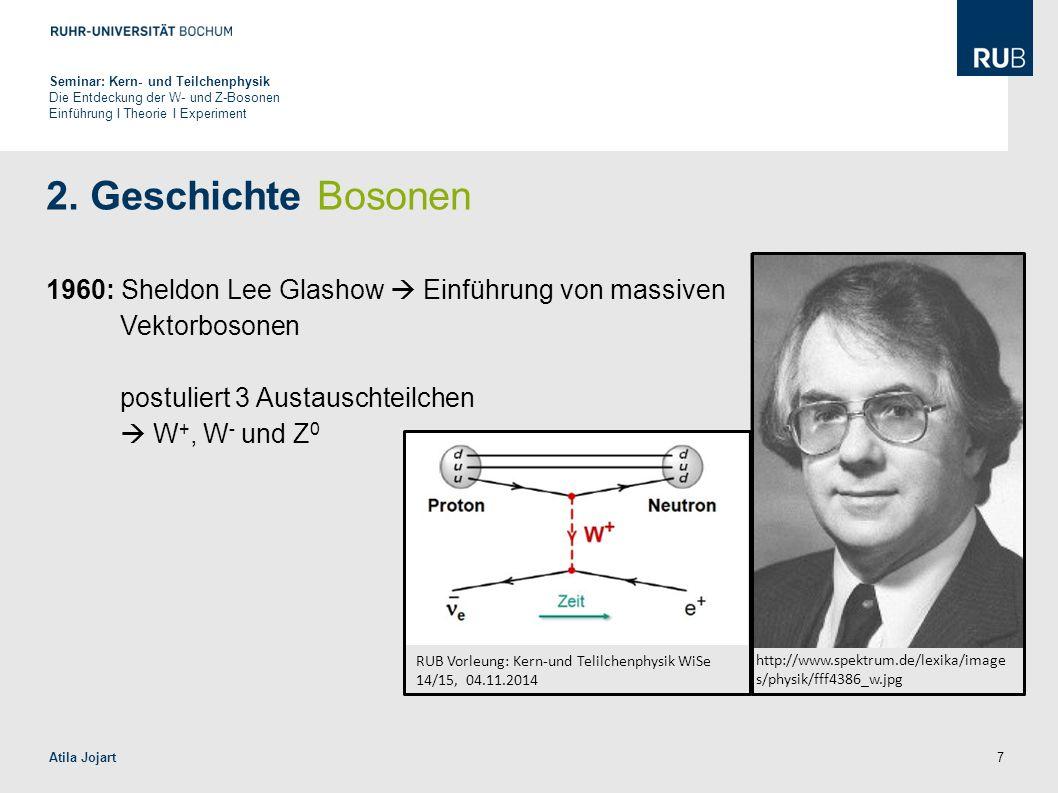 7 2. Geschichte Bosonen 1960: Sheldon Lee Glashow  Einführung von massiven Vektorbosonen postuliert 3 Austauschteilchen  W +, W - und Z 0 Seminar: K