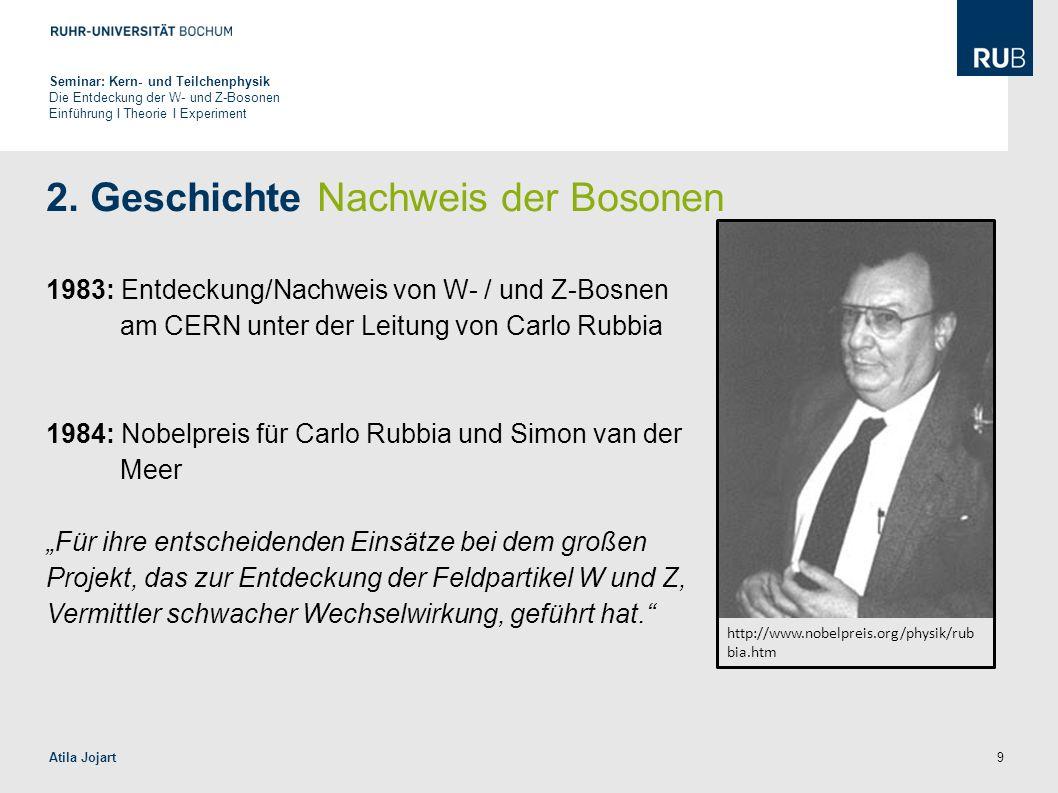 9 2. Geschichte Nachweis der Bosonen 1983: Entdeckung/Nachweis von W- / und Z-Bosnen am CERN unter der Leitung von Carlo Rubbia 1984: Nobelpreis für C