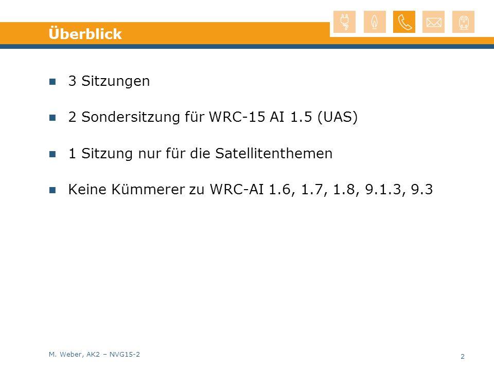 M. Weber, AK2 – NVG15-2 Überblick 3 Sitzungen 2 Sondersitzung für WRC-15 AI 1.5 (UAS) 1 Sitzung nur für die Satellitenthemen Keine Kümmerer zu WRC-AI
