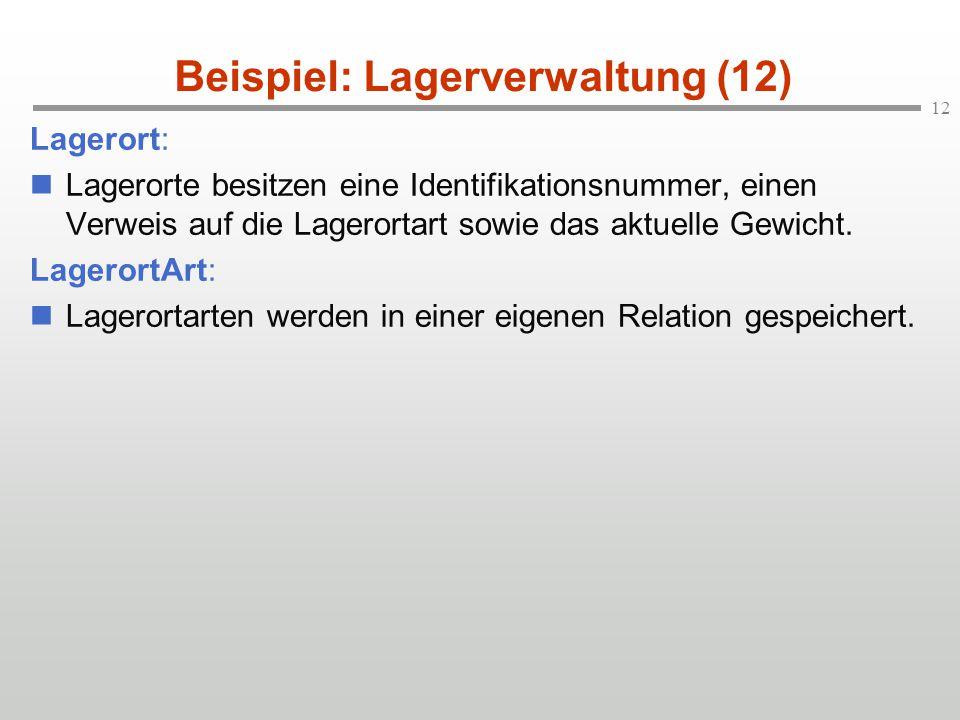 12 Beispiel: Lagerverwaltung (12) Lagerort: Lagerorte besitzen eine Identifikationsnummer, einen Verweis auf die Lagerortart sowie das aktuelle Gewicht.