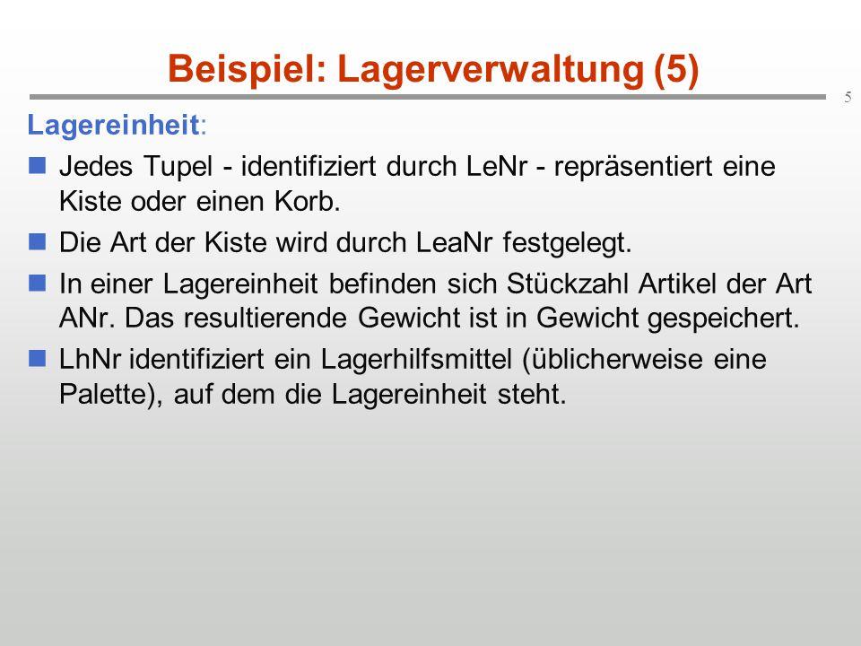 5 Beispiel: Lagerverwaltung (5) Lagereinheit: Jedes Tupel - identifiziert durch LeNr - repräsentiert eine Kiste oder einen Korb.