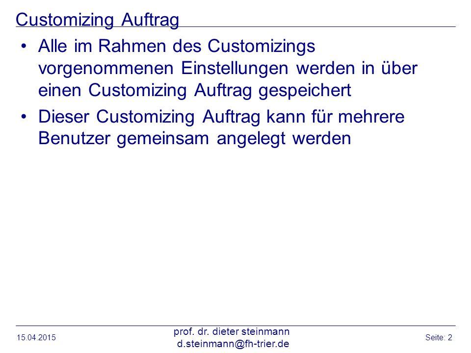 Customizing Auftrag Alle im Rahmen des Customizings vorgenommenen Einstellungen werden in über einen Customizing Auftrag gespeichert Dieser Customizing Auftrag kann für mehrere Benutzer gemeinsam angelegt werden 15.04.2015 prof.