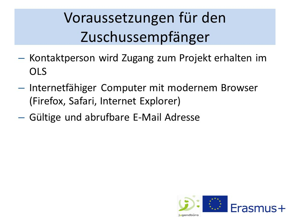 Voraussetzungen für den Zuschussempfänger 4 – Kontaktperson wird Zugang zum Projekt erhalten im OLS – Internetfähiger Computer mit modernem Browser (Firefox, Safari, Internet Explorer) – Gültige und abrufbare E-Mail Adresse