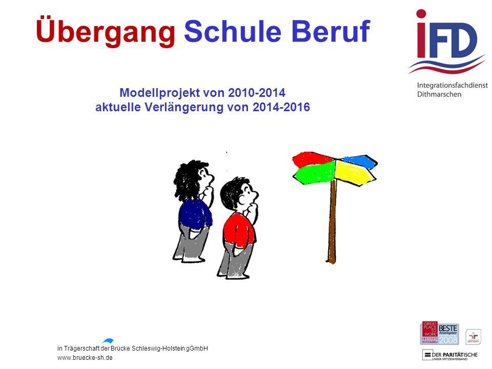 in Trägerschaft der Brücke Schleswig-Holstein gGmbH www.bruecke-sh.de Übergang Schule Beruf Modellprojekt von 2010-2014 aktuelle Verlängerung von 2014