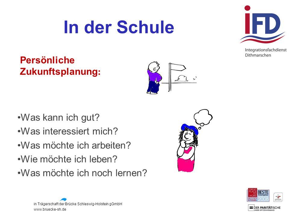 in Trägerschaft der Brücke Schleswig-Holstein gGmbH www.bruecke-sh.de In der Schule Persönliche Zukunftsplanung : Was kann ich gut? Was interessiert m