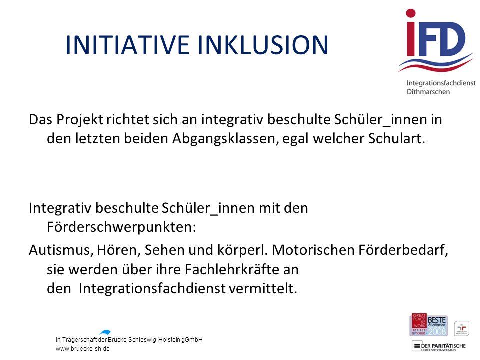 in Trägerschaft der Brücke Schleswig-Holstein gGmbH www.bruecke-sh.de INITIATIVE INKLUSION Das Projekt richtet sich an integrativ beschulte Schüler_in