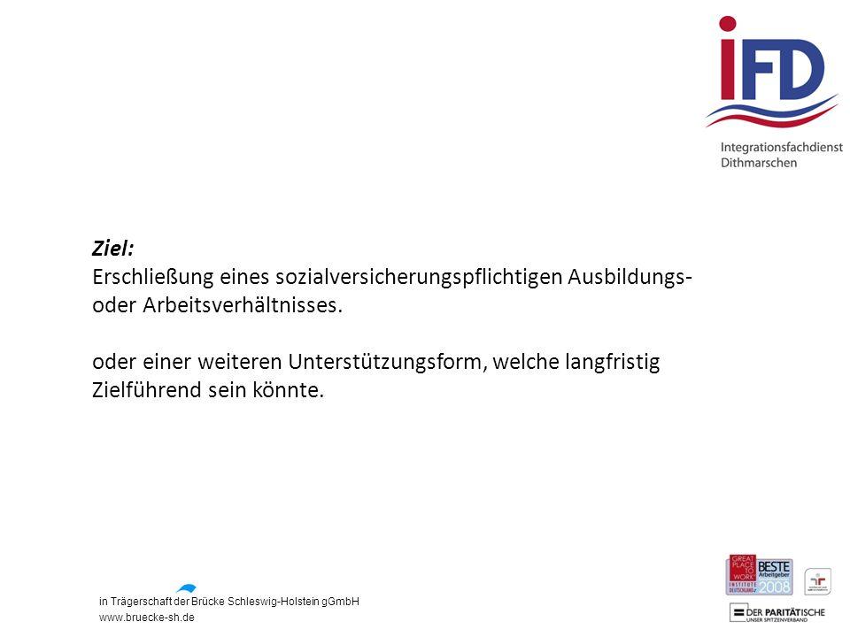 in Trägerschaft der Brücke Schleswig-Holstein gGmbH www.bruecke-sh.de Ziel: Erschließung eines sozialversicherungspflichtigen Ausbildungs- oder Arbeit