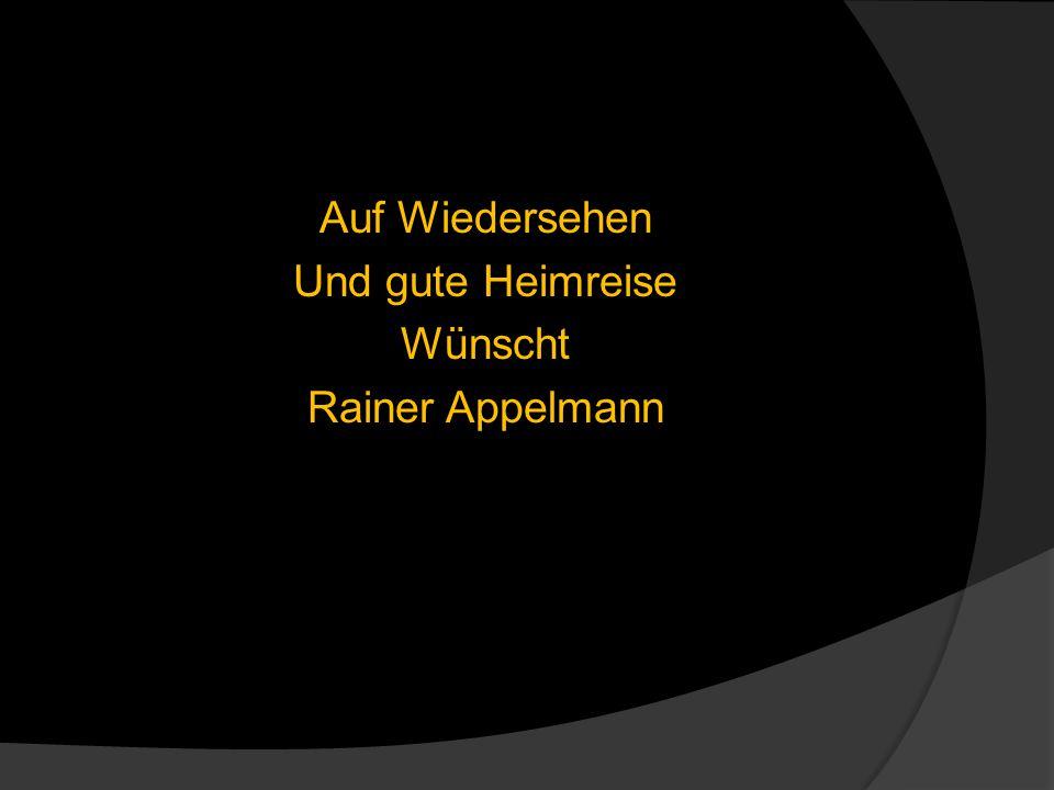 Auf Wiedersehen Und gute Heimreise Wünscht Rainer Appelmann