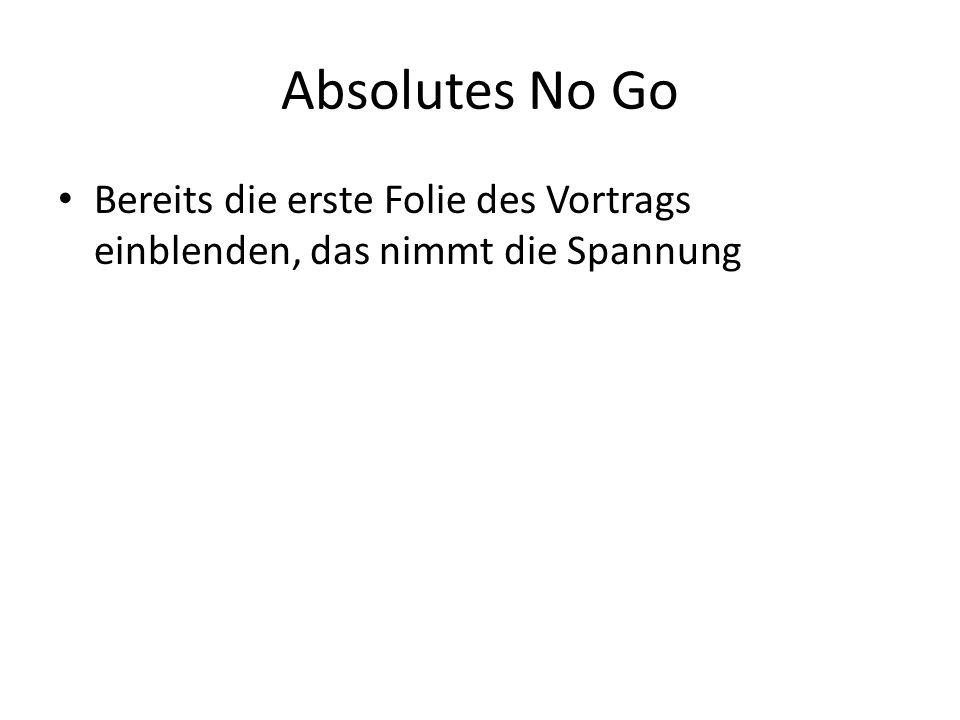 Absolutes No Go Bereits die erste Folie des Vortrags einblenden, das nimmt die Spannung