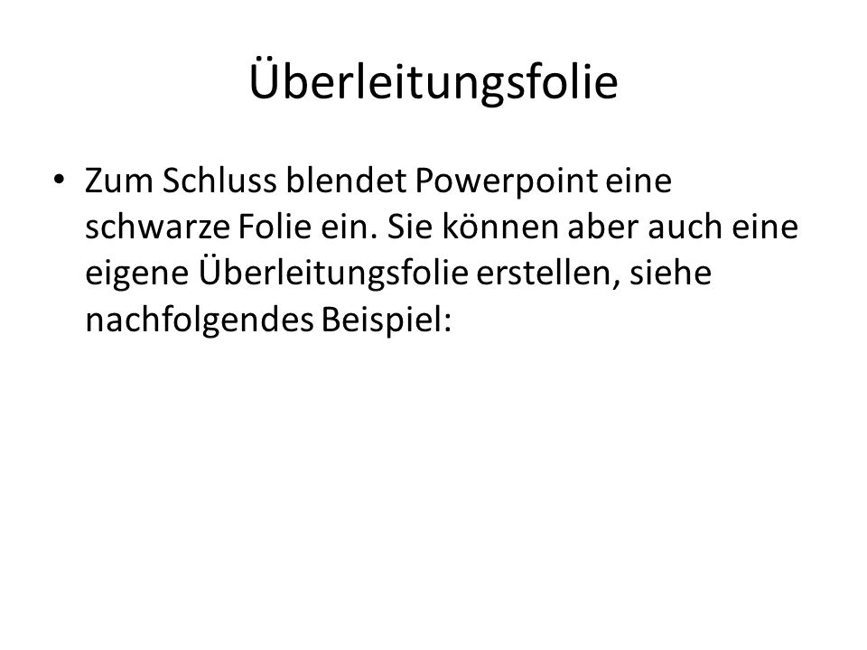 Überleitungsfolie Zum Schluss blendet Powerpoint eine schwarze Folie ein. Sie können aber auch eine eigene Überleitungsfolie erstellen, siehe nachfolg